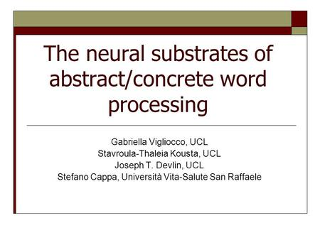 The neural substrates of abstract/concrete word processing Gabriella Vigliocco, UCL Stavroula-Thaleia Kousta, UCL Joseph T. Devlin, UCL Stefano Cappa,