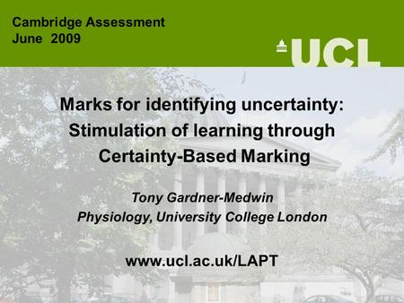 Marks for identifying uncertainty: Stimulation of learning through Certainty-Based Marking Tony Gardner-Medwin Physiology, University College London www.ucl.ac.uk/LAPT.