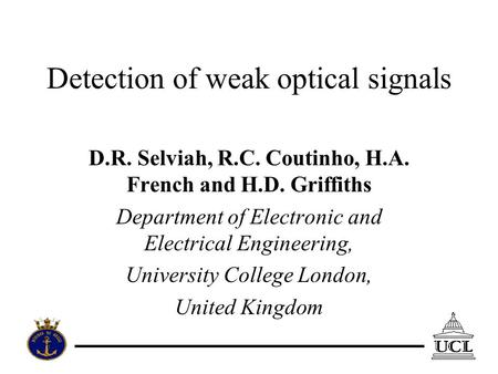 Detection of weak optical signals D.R. Selviah, R.C. Coutinho, H.A. French and H.D. Griffiths Department of Electronic and Electrical Engineering, University.