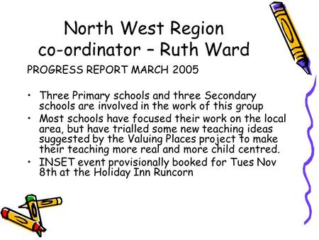 North West Region co-ordinator – Ruth Ward PROGRESS REPORT MARCH 2005 Three Primary schools and three Secondary schools are involved in the work of this.