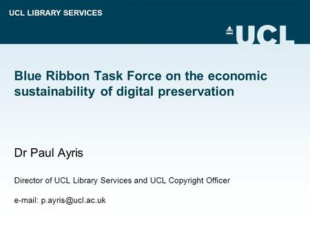 UCL LIBRARY SERVICES Blue Ribbon Task Force on the economic sustainability of digital preservation Dr Paul Ayris Director of UCL Library Services and UCL.