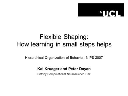 Flexible Shaping: How learning in small steps helps Hierarchical Organization of Behavior, NIPS 2007 Kai Krueger and Peter Dayan Gatsby Computational Neuroscience.