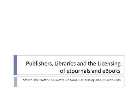 Publishers, Libraries and the Licensing of eJournals and eBooks Steven Hall, Pratt-SILS Summer School on E-Publishing, UCL, 19 June 2008.