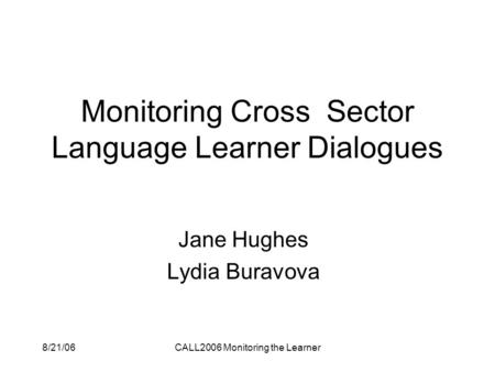 8/21/06CALL2006 Monitoring the Learner Monitoring Cross Sector Language Learner Dialogues Jane Hughes Lydia Buravova.