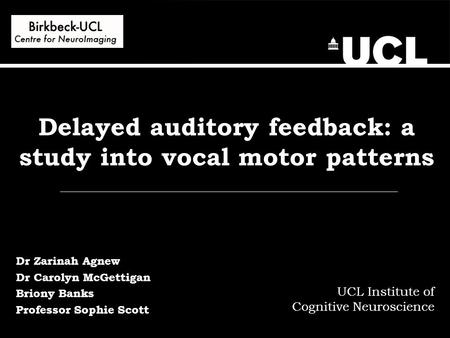 Delayed auditory feedback: a study into vocal motor patterns UCL Institute of Cognitive Neuroscience Dr Zarinah Agnew Dr Carolyn McGettigan Briony Banks.