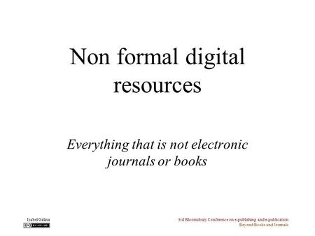 3rd Bloomsbury Conference on e-publishing and e-publication Beyond Books and Journals Isabel Galina Non formal digital resources Everything that is not.