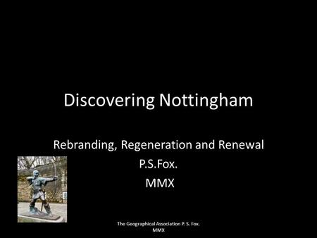 Discovering Nottingham Rebranding, Regeneration and Renewal P.S.Fox. MMX The Geographical Association P. S. Fox. MMX.