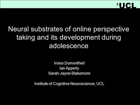 [Title] Iroise Dumontheil Ian Apperly Sarah-Jayne Blakemore Institute of Cognitive Neuroscience, UCL UCL Neural substrates of online perspective taking.