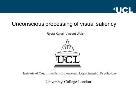 Unconscious processing of visual saliency Ryota Kanai, Vincent Walsh Institute of Cognitive Neuroscience and Department of Psychology University College.