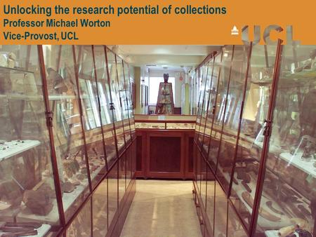 Unlocking the research potential of collections Professor Michael Worton Vice-Provost, UCL.