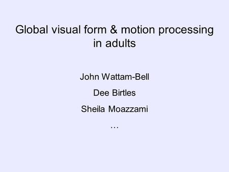 Global visual form & motion processing in adults John Wattam-Bell Dee Birtles Sheila Moazzami …