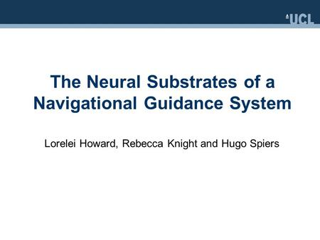 The Neural Substrates of a Navigational Guidance System Lorelei Howard, Rebecca Knight and Hugo Spiers.