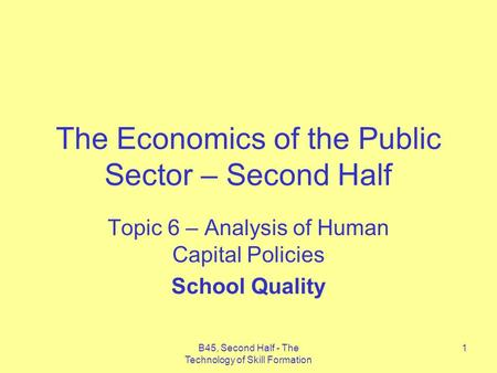 B45, Second Half - The Technology of Skill Formation 1 The Economics of the Public Sector – Second Half Topic 6 – Analysis of Human Capital Policies School.