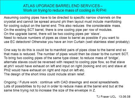 ATLAS UPGRADE BARREL END SERVICES – Work on trying to reduce mass of cooling in R/PHI TJ Fraser UCL 13.06.08 Assuming cooling pipes have to be directed.