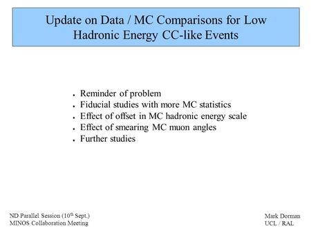 Update on Data / MC Comparisons for Low Hadronic Energy CC-like Events Reminder of problem Fiducial studies with more MC statistics Effect of offset in.