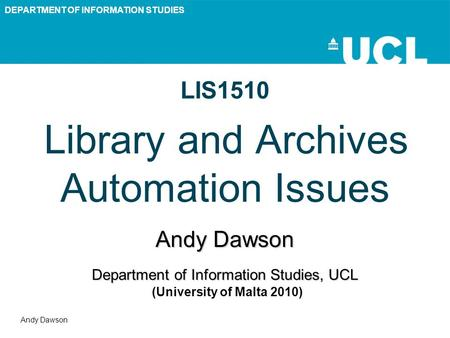 DEPARTMENT OF INFORMATION STUDIES Andy Dawson LIS1510 Library and Archives Automation Issues Andy Dawson Department of Information Studies, UCL Department.