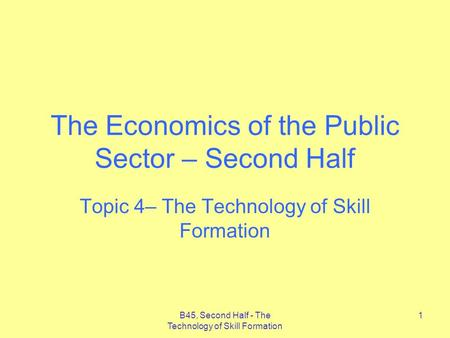 B45, Second Half - The Technology of Skill Formation 1 The Economics of the Public Sector – Second Half Topic 4– The Technology of Skill Formation.