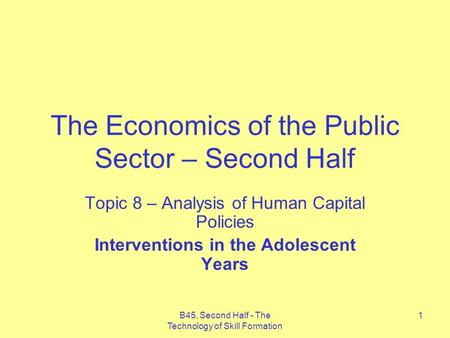 B45, Second Half - The Technology of Skill Formation 1 The Economics of the Public Sector – Second Half Topic 8 – Analysis of Human Capital Policies Interventions.