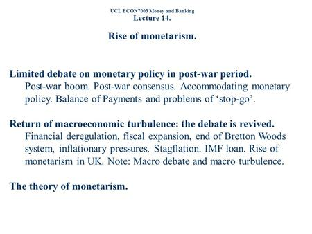 UCL ECON7003 Money and Banking Lecture 14. Rise of monetarism. Limited debate on monetary policy in post-war period. Post-war boom. Post-war consensus.