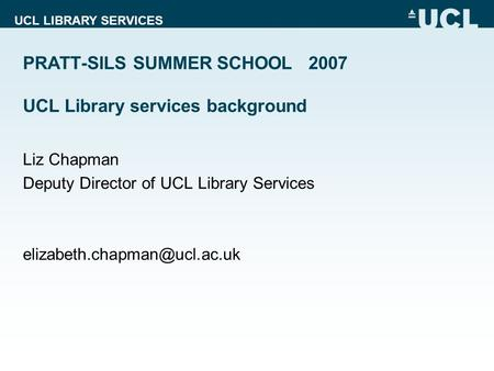 UCL LIBRARY SERVICES PRATT-SILS SUMMER SCHOOL 2007 UCL Library services background Liz Chapman Deputy Director of UCL Library Services