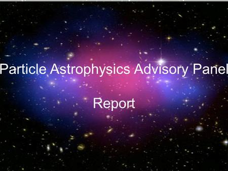 Report from the Particle Astrophysics Advisory Panel Particle Astrophysics Advisory Panel Report.