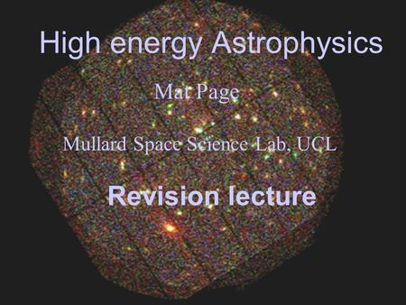 High energy Astrophysics Mat Page Mullard Space Science Lab, UCL Revision lecture.