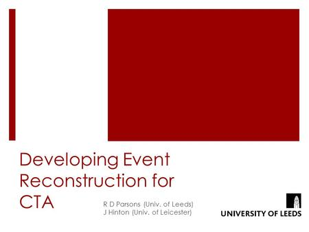 Developing Event Reconstruction for CTA R D Parsons (Univ. of Leeds) J Hinton (Univ. of Leicester)