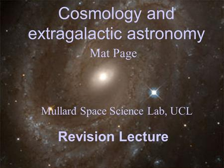 Cosmology and extragalactic astronomy Mat Page Mullard Space Science Lab, UCL Revision Lecture.