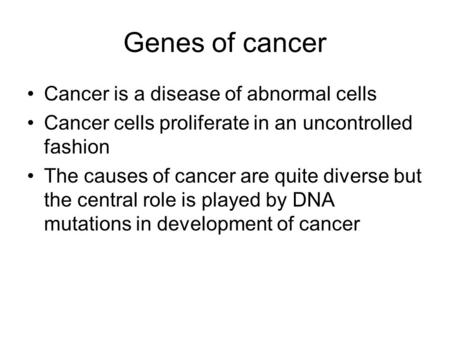 Genes of cancer Cancer is a disease of abnormal cells Cancer cells proliferate in an uncontrolled fashion The causes of cancer are quite diverse but the.