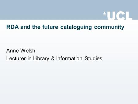 RDA and the future cataloguing community Anne Welsh Lecturer in Library & Information Studies.