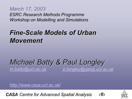 CASA Centre for Advanced Spatial Analysis 1 March 17, 2003 ESRC Research Methods Programme Workshop on Modelling and Simulations Fine-Scale Models of Urban.