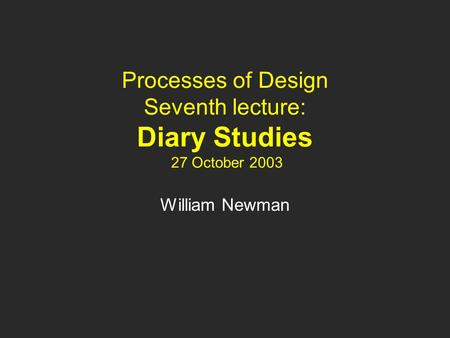 Processes of Design Seventh lecture: Diary Studies 27 October 2003 William Newman.