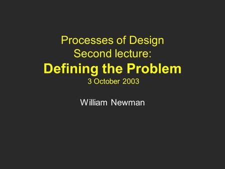 Processes of Design Second lecture: Defining the Problem 3 October 2003 William Newman.