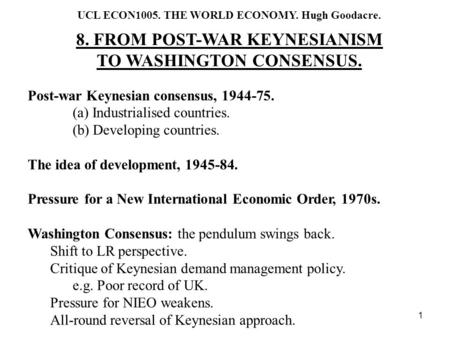 1 UCL ECON1005. THE WORLD ECONOMY. Hugh Goodacre. 8. FROM POST-WAR KEYNESIANISM TO WASHINGTON CONSENSUS. Post-war Keynesian consensus, 1944-75. (a) Industrialised.