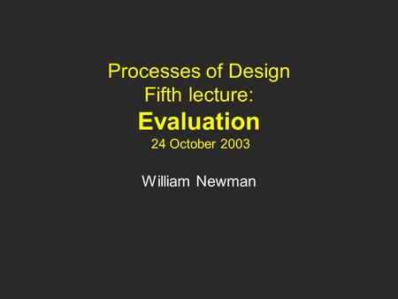 Processes of Design Fifth lecture: Evaluation 24 October 2003 William Newman.
