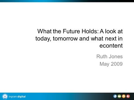 What the Future Holds: A look at today, tomorrow and what next in econtent Ruth Jones May 2009.