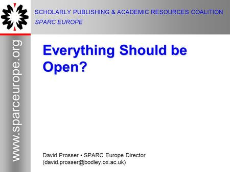 1 www.sparceurope.org 1 SCHOLARLY PUBLISHING & ACADEMIC RESOURCES COALITION SPARC EUROPE Everything Should be Open? David Prosser SPARC Europe Director.