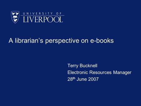 A librarians perspective on e-books Terry Bucknell Electronic Resources Manager 28 th June 2007.