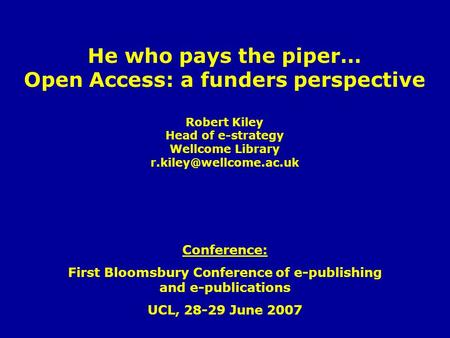 He who pays the piper… Open Access: a funders perspective Robert Kiley Head of e-strategy Wellcome Library Conference: First Bloomsbury.