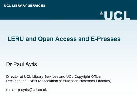 UCL LIBRARY SERVICES LERU and Open Access and E-Presses Dr Paul Ayris Director of UCL Library Services and UCL Copyright Officer President of LIBER (Association.