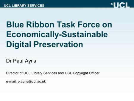UCL LIBRARY SERVICES Blue Ribbon Task Force on Economically-Sustainable Digital Preservation Dr Paul Ayris Director of UCL Library Services and UCL Copyright.