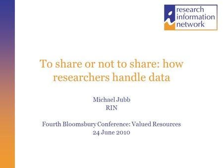 To share or not to share: how researchers handle data Michael Jubb RIN Fourth Bloomsbury Conference: Valued Resources 24 June 2010.
