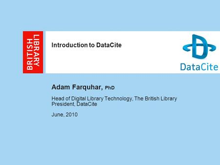 Introduction to DataCite Adam Farquhar, PhD Head of Digital Library Technology, The British Library President, DataCite June, 2010.
