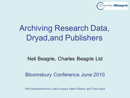 Archiving Research Data, Dryad,and Publishers Neil Beagrie, Charles Beagrie Ltd Bloomsbury Conference June 2010 With contributions from Julia Chruszcz,