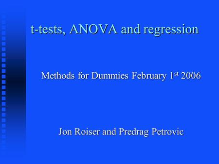 T-tests, ANOVA and regression Methods for Dummies February 1 st 2006 Jon Roiser and Predrag Petrovic.