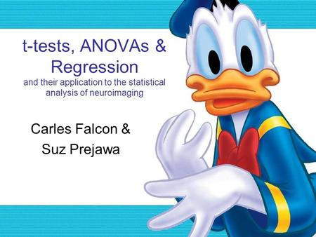 T-tests, ANOVAs & Regression and their application to the statistical analysis of neuroimaging Carles Falcon & Suz Prejawa.