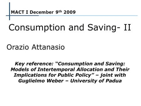 1 MACT I – Lecture II 9 th December 2009 MACT I December 9 th 2009 Consumption and Saving- II Orazio Attanasio Key reference: Consumption and Saving: Models.