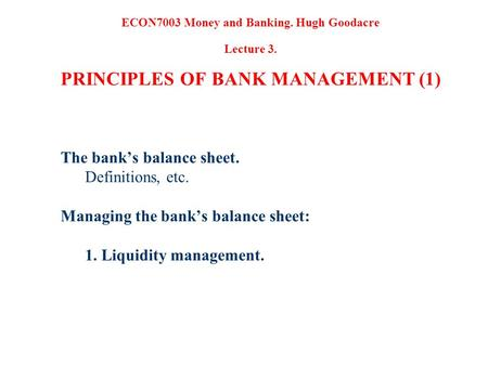 The banks balance sheet. Definitions, etc. Managing the banks balance sheet: 1. Liquidity management. ECON7003 Money and Banking. Hugh Goodacre Lecture.
