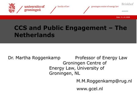 Date 31.10.2008 faculty of lawgroningen centre of energy law CCS and Public Engagement – The Netherlands Dr. Martha Roggenkamp Professor of Energy Law.