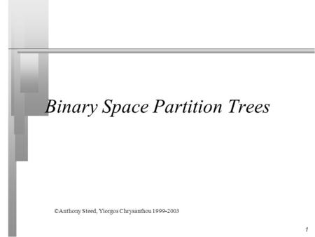 1 Binary Space Partition Trees ©Anthony Steed, Yiorgos Chrysanthou 1999-2003.